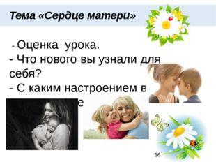 Тема «Сердце матери» - Оценка урока. - Что нового вы узнали для себя? - С ка