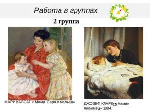 Работа в группах 2 группа МАРИ КАССАТ « Мама, Сара и малыш» ДЖОЗЕФ КЛАРК « М