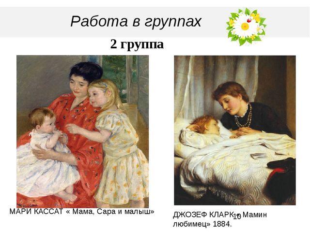 Работа в группах 2 группа МАРИ КАССАТ « Мама, Сара и малыш» ДЖОЗЕФ КЛАРК « М...