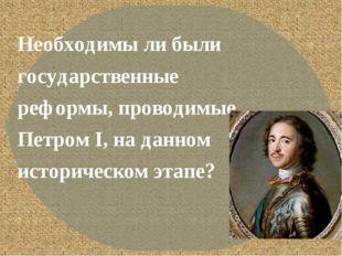 Необходимы ли были государственные реформы, проводимые Петром I, на данном и
