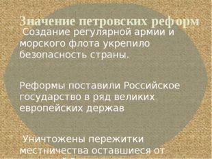 Значение петровских реформ Создание регулярной армии и морского флота укрепил