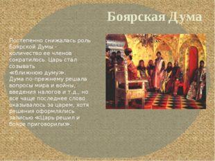 Боярская Дума Постепенно снижалась роль Боярской Думы - количество ее членов
