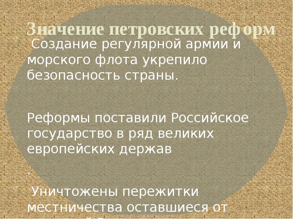 Значение петровских реформ Создание регулярной армии и морского флота укрепил...