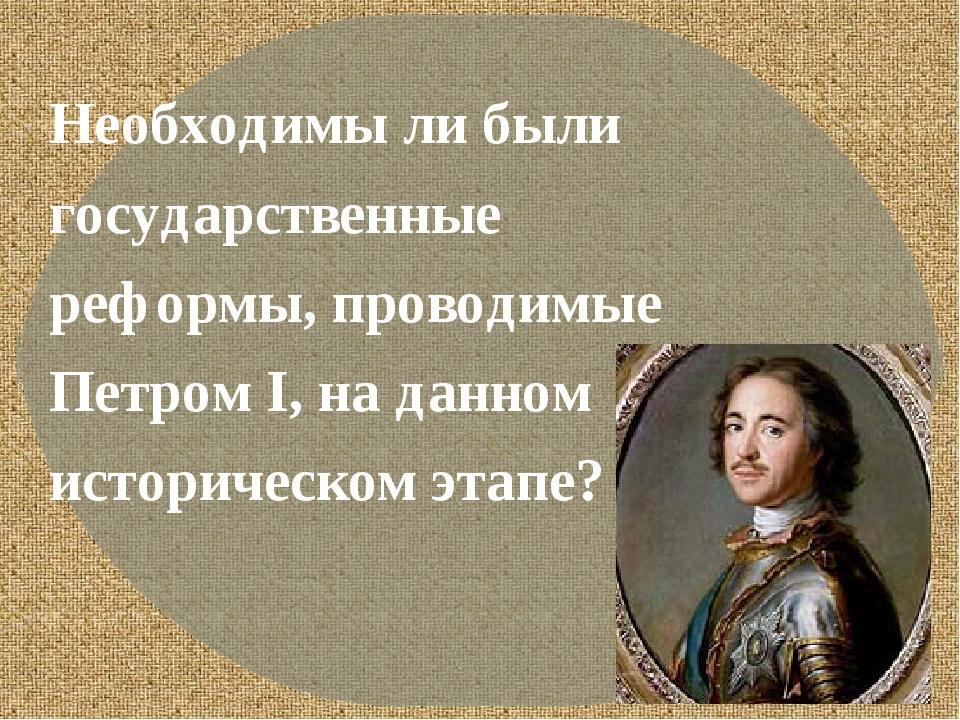 Необходимы ли были государственные реформы, проводимые Петром I, на данном и...