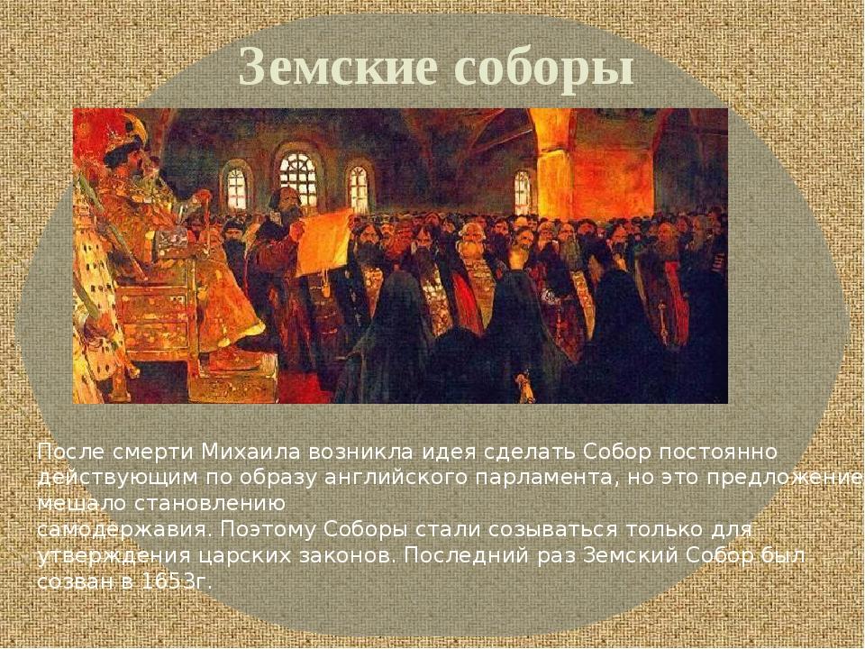 Земские соборы После смерти Михаила возникла идея сделать Собор постоянно дей...