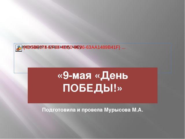«9-мая «День ПОБЕДЫ!» Подготовила и провела Мурысова М.А.