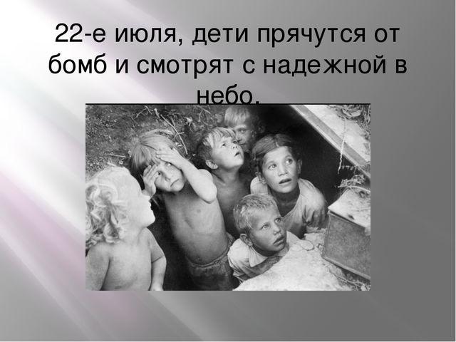22-е июля, дети прячутся от бомб и смотрят с надежной в небо.