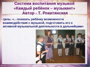 Система воспитания музыкой «Каждый ребёнок – музыкант» Автор - Т. Рокитянская