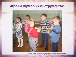 Игра на шумовых инструментах Занятия в Школе будущего первоклассника