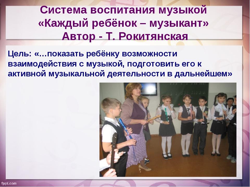 Система воспитания музыкой «Каждый ребёнок – музыкант» Автор - Т. Рокитянская...