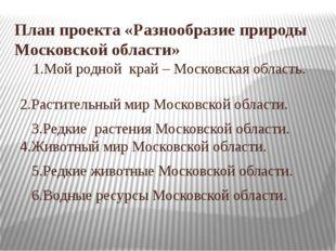 План проекта «Разнообразие природы Московской области» 1.Мой родной край – Мо