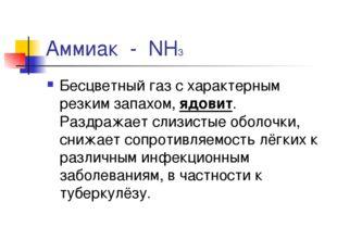 Аммиак - NH3 Бесцветный газ с характерным резким запахом, ядовит. Раздражает