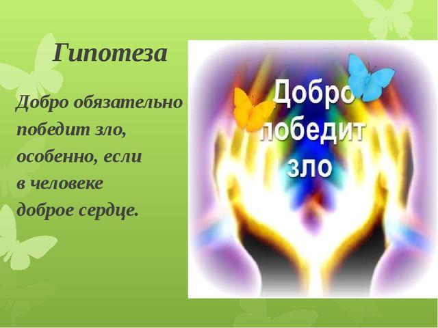 Гипотеза Добро обязательно победит зло, особенно, если в человеке доброе серд...