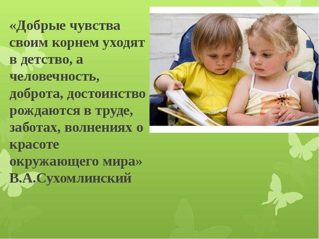 «Добрые чувства своим корнем уходят в детство, а человечность, доброта, досто...