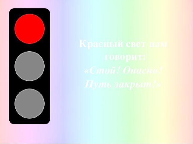Красный свет нам говорит: «Стой! Опасно! Путь закрыт!»