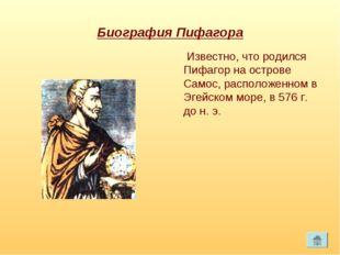 Биография Пифагора Известно, что родился Пифагор на острове Самос, расположен