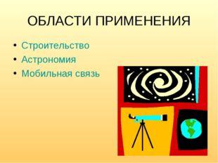 ОБЛАСТИ ПРИМЕНЕНИЯ Строительство Астрономия Мобильная связь