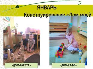 ЯНВАРЬ Конструирование «Дом моей мечты» «ДОМ-РАКЕТА» «ДОМ-КАФЕ»