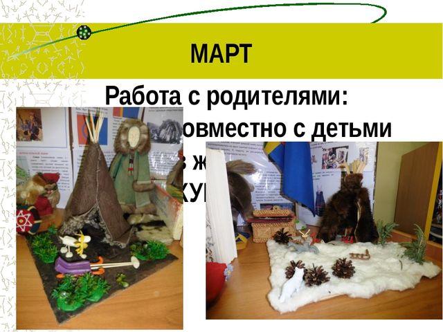 МАРТ Работа с родителями: создание совместно с детьми макетов жилищ саамов КУ...
