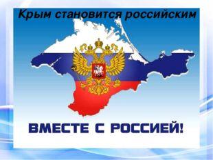 Крым становится российским