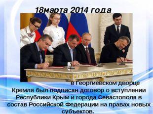 18марта 2014 года в Георгиевском дворце Кремля был подписан договор о вступл