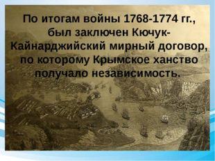 По итогам войны 1768-1774 гг., был заключен Кючук-Кайнарджийский мирный дого
