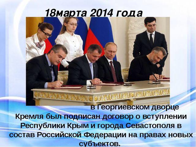 18марта 2014 года в Георгиевском дворце Кремля был подписан договор о вступл...