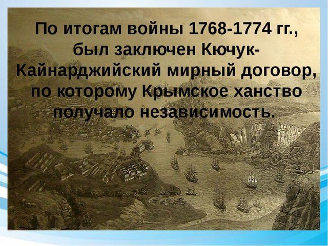 По итогам войны 1768-1774 гг., был заключен Кючук-Кайнарджийский мирный дого...