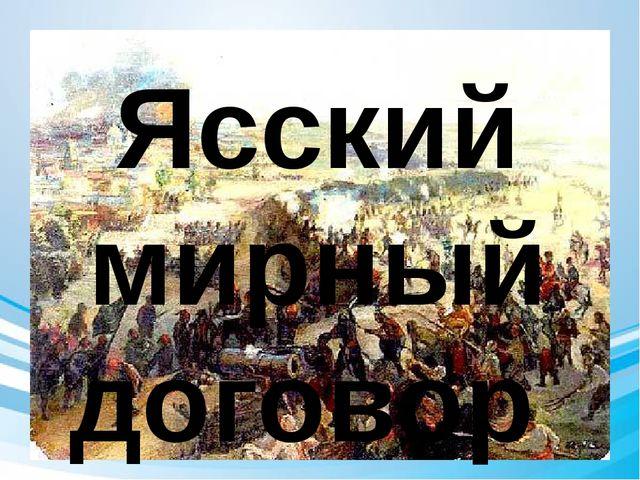Ясский мирный договор 1791 г. между , положивший конец русско-турецкой войне...