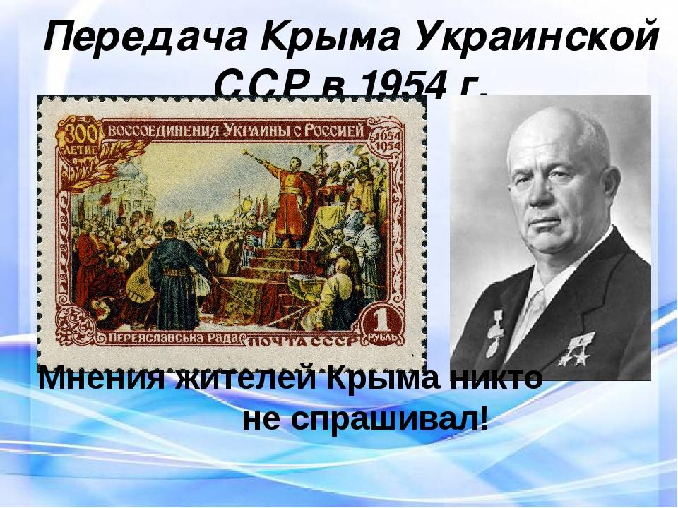 Передача Крыма Украинской ССР в 1954 г. Мнения жителей Крыма никто не спраши...