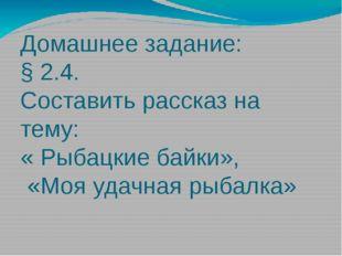 Домашнее задание: § 2.4. Составить рассказ на тему: « Рыбацкие байки», «Моя у