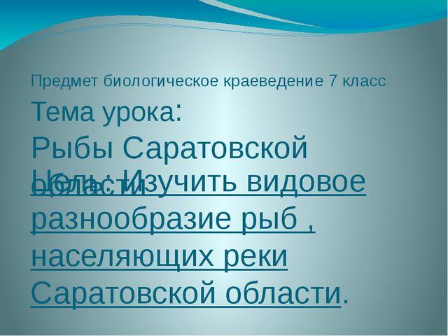 Предмет биологическое краеведение 7 класс Тема урока: Рыбы Саратовской област...