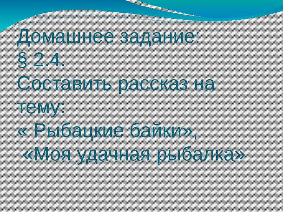 Домашнее задание: § 2.4. Составить рассказ на тему: « Рыбацкие байки», «Моя у...