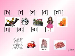 [b] [r] [z] [d] [dʒ] [ŋ] [a:] [eı] [i:] 2 мин.
