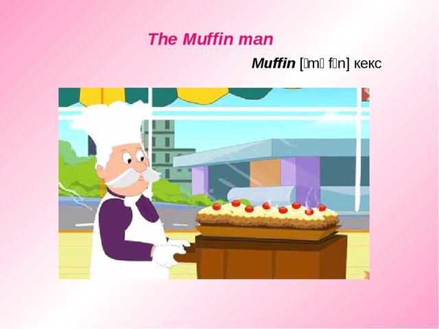 The Muffin man Muffin [ˈmʌfɪn] кекс