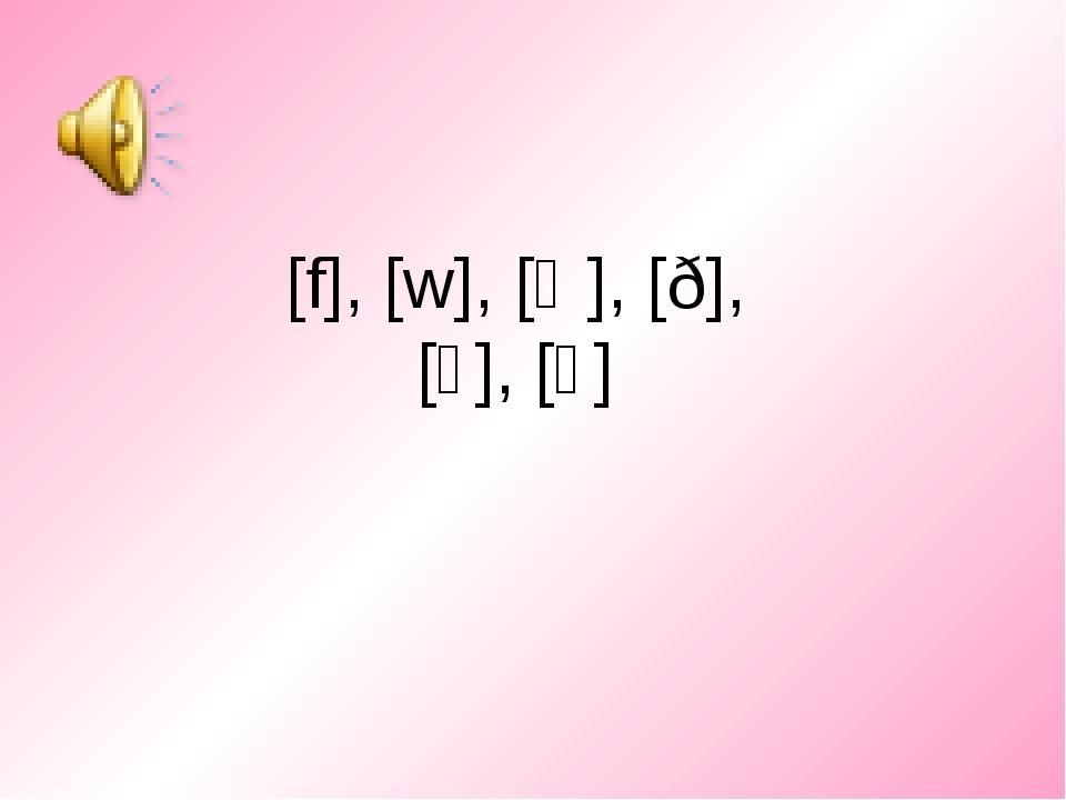 [f], [w], [Ɵ], [ð], [ʒ], [ʌ]