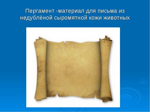 Пергамент -материал для письма из недублёной сыромятной кожи животных