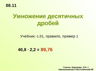 Умножение десятичных дробей 08.11 Учитель: Варганова Л.Ю. © Каменниковская СО
