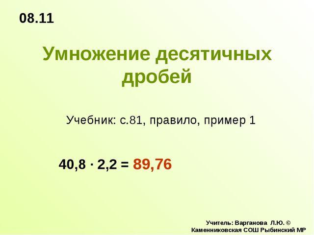 Умножение десятичных дробей 08.11 Учитель: Варганова Л.Ю. © Каменниковская СО...