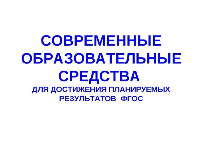 СОВРЕМЕННЫЕ ОБРАЗОВАТЕЛЬНЫЕ СРЕДСТВА ДЛЯ ДОСТИЖЕНИЯ ПЛАНИРУЕМЫХ РЕЗУЛЬТАТОВ Ф...