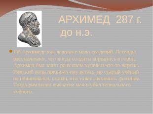 АРХИМЕД 287 г. до н.э. Об Архимеде как человеке мало сведений. Легенды расск