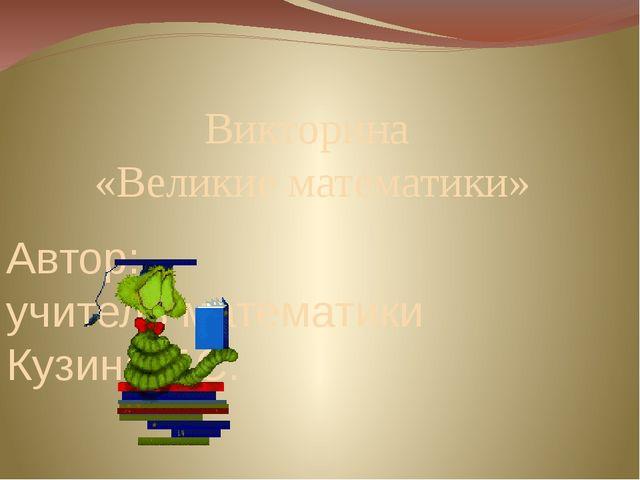 Викторина «Великие математики» Автор: учитель математики Кузина Т.С.