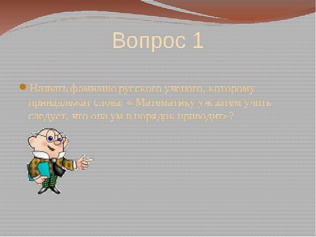 Вопрос 1 Назвать фамилию русского ученого, которому принадлежат слова: « Мате...