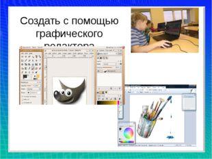 Создать с помощью графического редактора