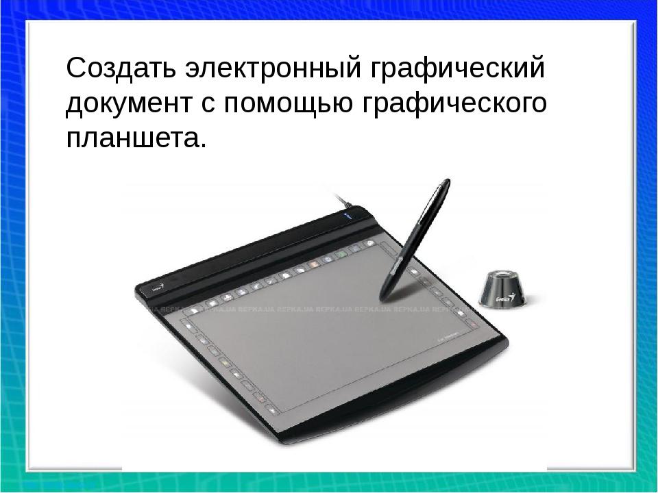 Создать электронный графический документ с помощью графического планшета.