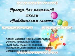 Проект для начальной школы «Победителям салют» Автор: Заряева Ирина Анатольев