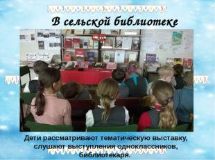 В сельской библиотеке Дети рассматривают тематическую выставку, слушают высту