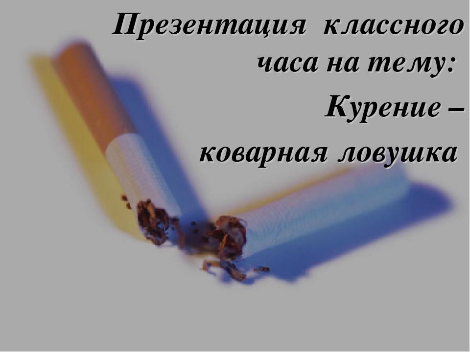 Презентация классного часа на тему: Курение – коварная ловушка