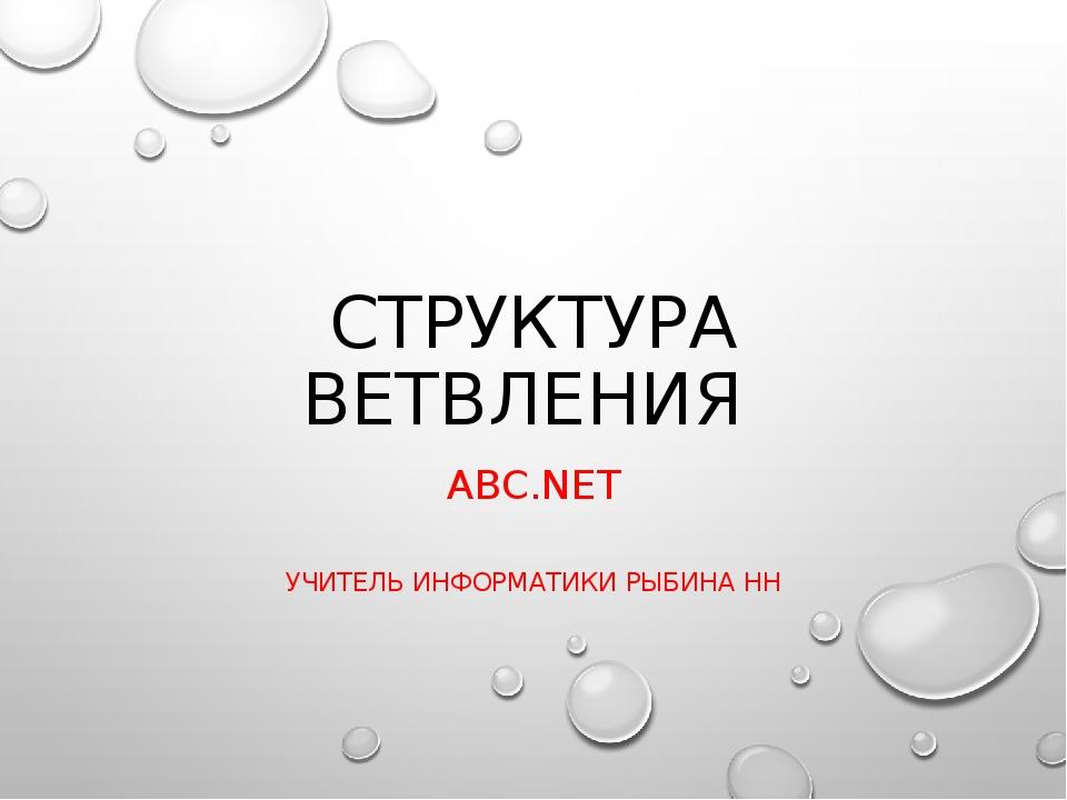 СТРУКТУРА ВЕТВЛЕНИЯ ABC.NET УЧИТЕЛЬ ИНФОРМАТИКИ РЫБИНА НН