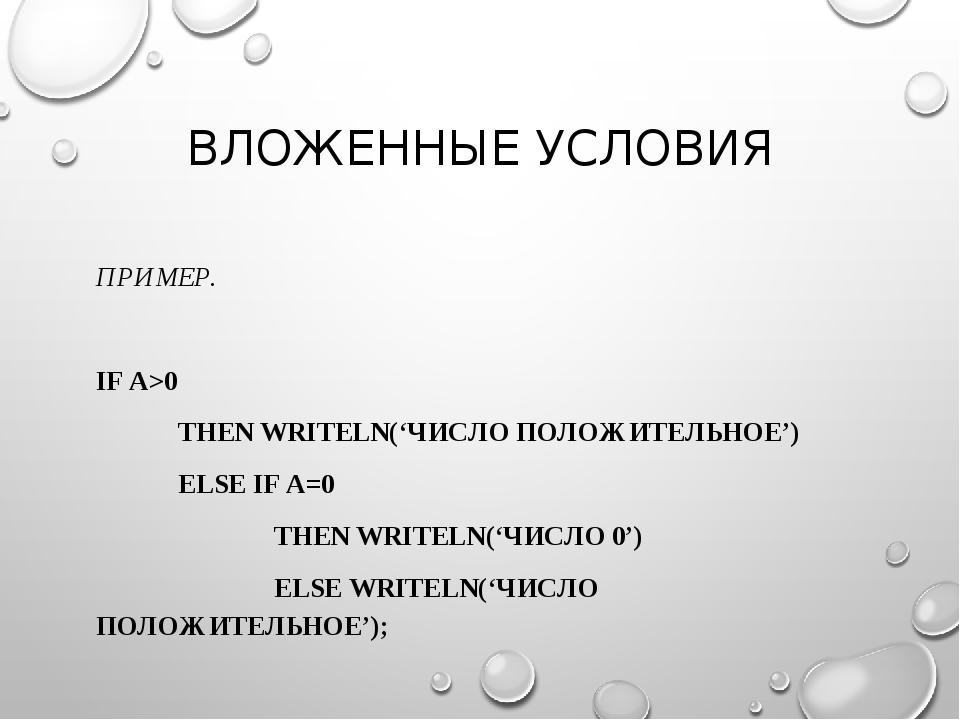 ВЛОЖЕННЫЕ УСЛОВИЯ ПРИМЕР. IF A>0 THEN WRITELN('ЧИСЛО ПОЛОЖИТЕЛЬНОЕ') ELSE I...